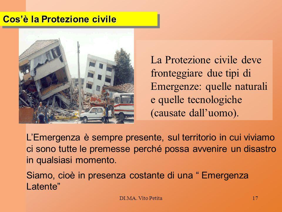 DI.MA. Vito Petita17 La Protezione civile deve fronteggiare due tipi di Emergenze: quelle naturali e quelle tecnologiche (causate dall'uomo). Cos'è la