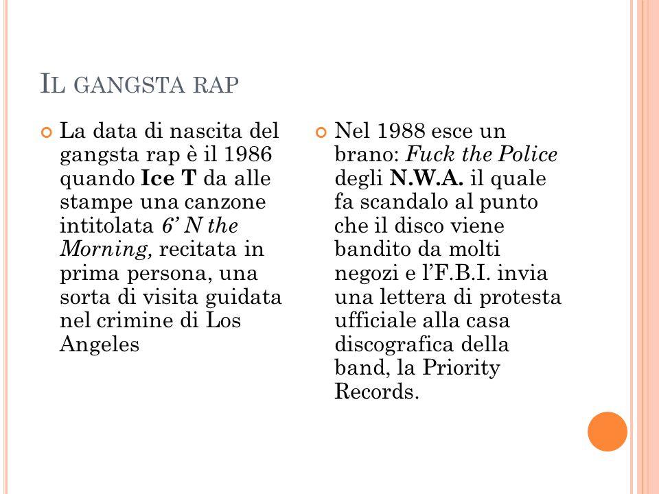 I L GANGSTA RAP La data di nascita del gangsta rap è il 1986 quando Ice T da alle stampe una canzone intitolata 6' N the Morning, recitata in prima pe