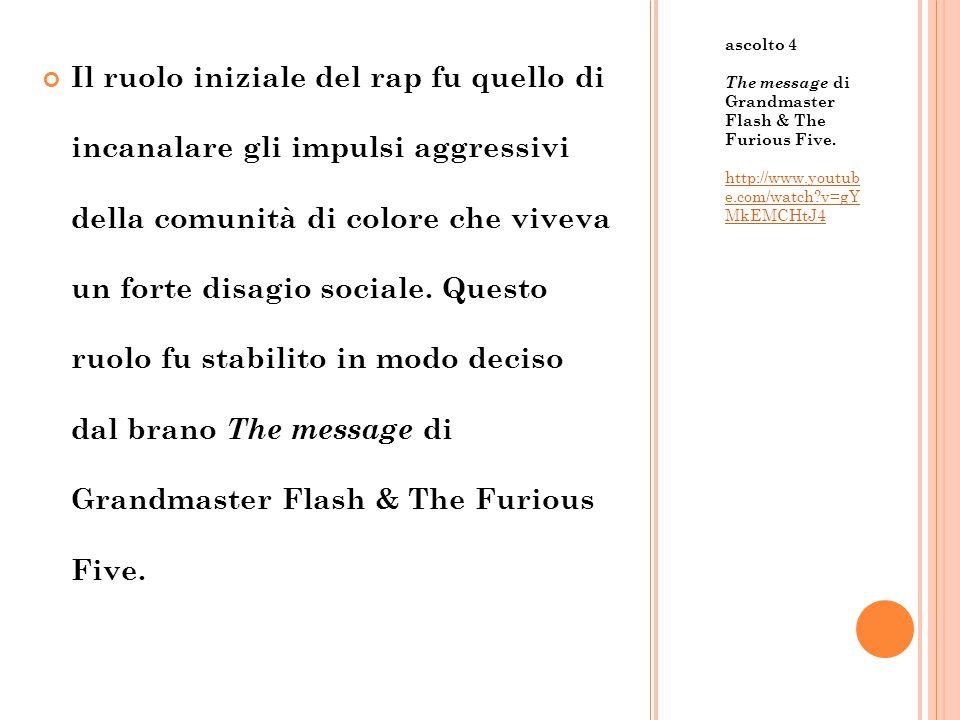 ascolto 4 The message di Grandmaster Flash & The Furious Five. http://www.youtub e.com/watch?v=gY MkEMCHtJ4 Il ruolo iniziale del rap fu quello di inc