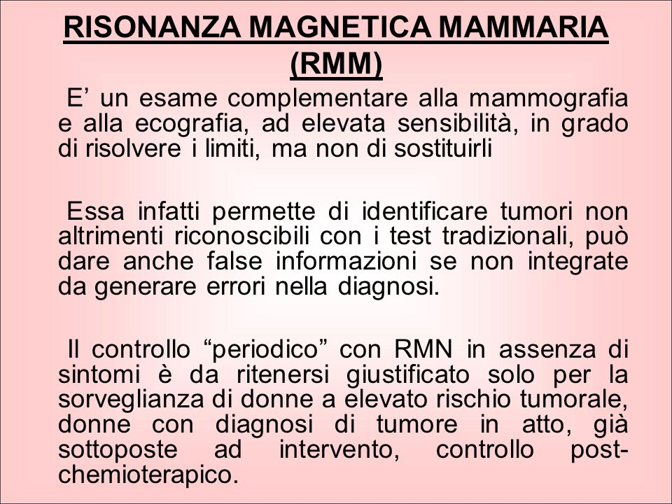 RISONANZA MAGNETICA MAMMARIA (RMM) E' un esame complementare alla mammografia e alla ecografia, ad elevata sensibilità, in grado di risolvere i limiti