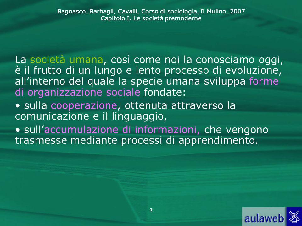 Bagnasco, Barbagli, Cavalli, Corso di sociologia, Il Mulino, 2007 Capitolo I. Le società premoderne 2 La società umana, così come noi la conosciamo og