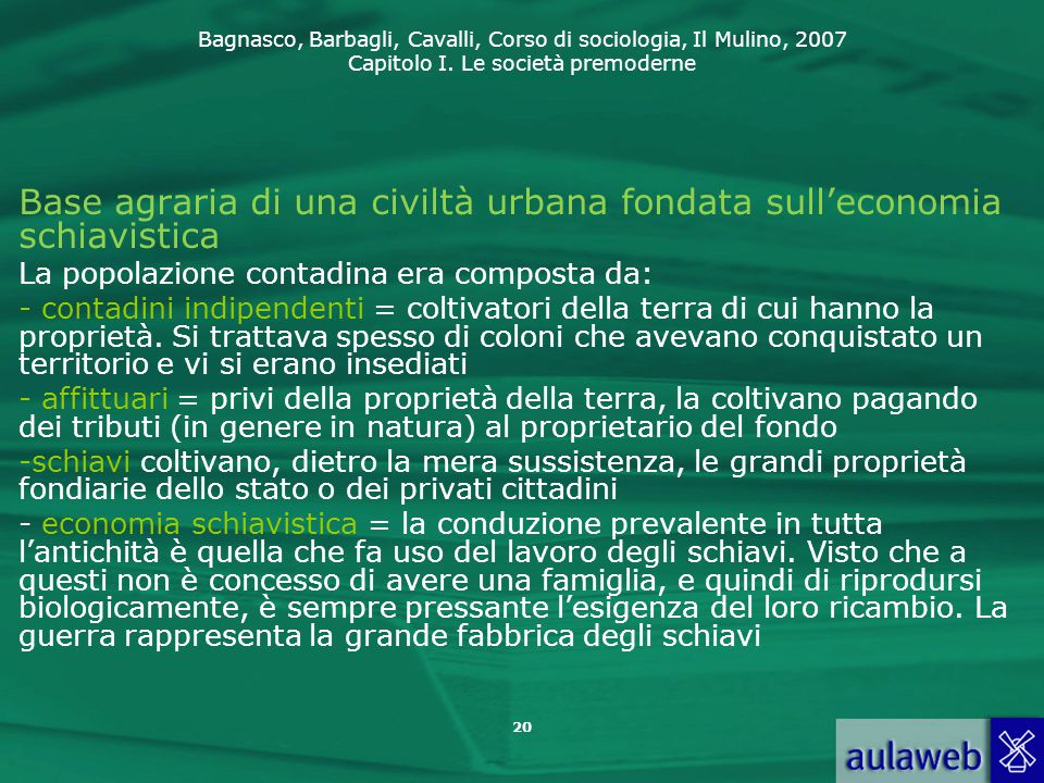 Bagnasco, Barbagli, Cavalli, Corso di sociologia, Il Mulino, 2007 Capitolo I. Le società premoderne 20 Base agraria di una civiltà urbana fondata sull