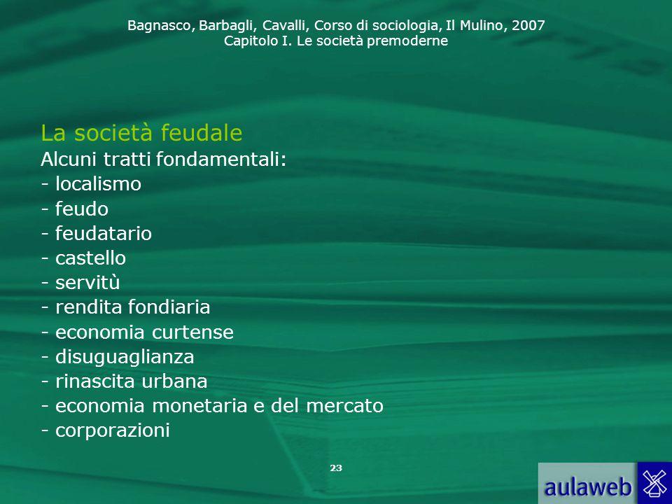 Bagnasco, Barbagli, Cavalli, Corso di sociologia, Il Mulino, 2007 Capitolo I. Le società premoderne 23 La società feudale Alcuni tratti fondamentali: