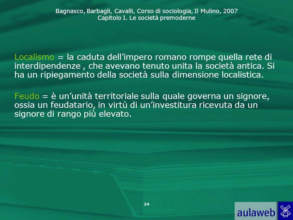 Bagnasco, Barbagli, Cavalli, Corso di sociologia, Il Mulino, 2007 Capitolo I. Le società premoderne 24 Localismo = la caduta dell'impero romano rompe