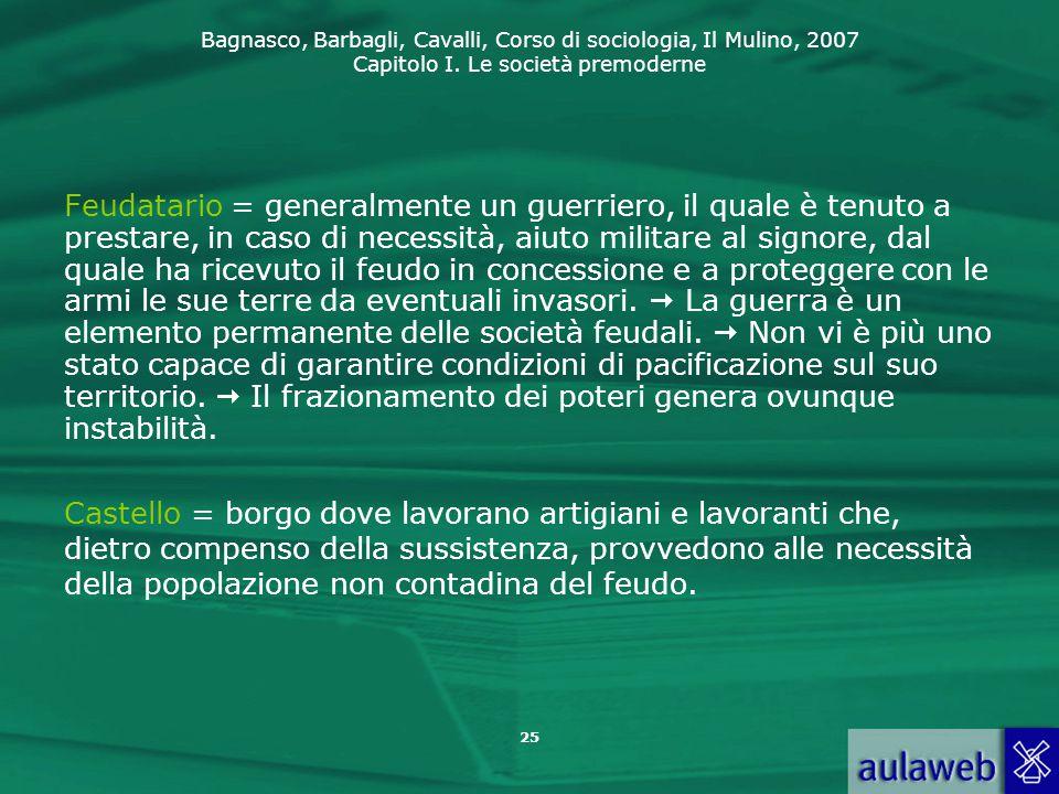 Bagnasco, Barbagli, Cavalli, Corso di sociologia, Il Mulino, 2007 Capitolo I. Le società premoderne Feudatario = generalmente un guerriero, il quale è
