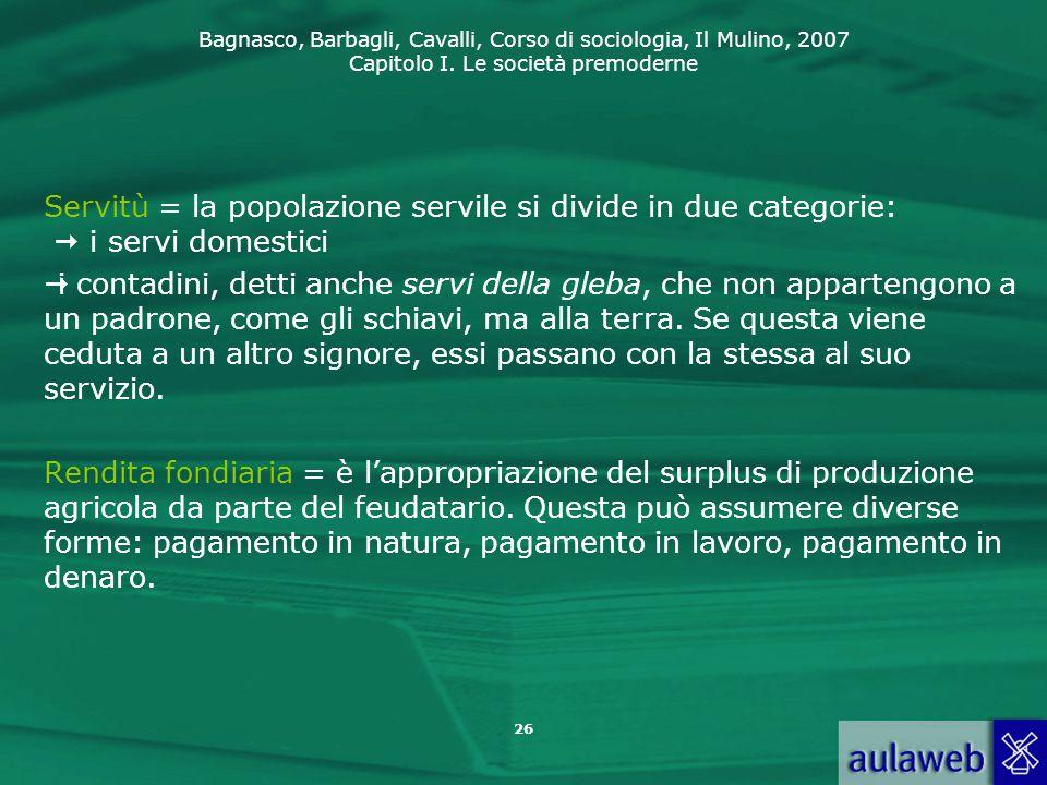 Bagnasco, Barbagli, Cavalli, Corso di sociologia, Il Mulino, 2007 Capitolo I. Le società premoderne 26 Servitù = la popolazione servile si divide in d