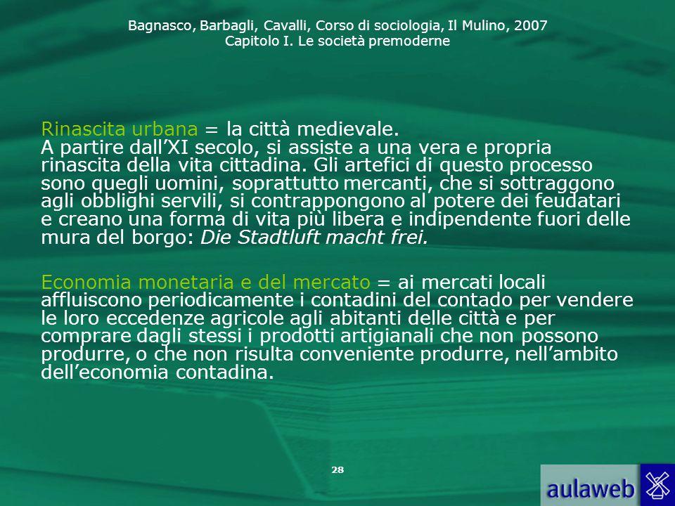 Bagnasco, Barbagli, Cavalli, Corso di sociologia, Il Mulino, 2007 Capitolo I. Le società premoderne Rinascita urbana = la città medievale. A partire d