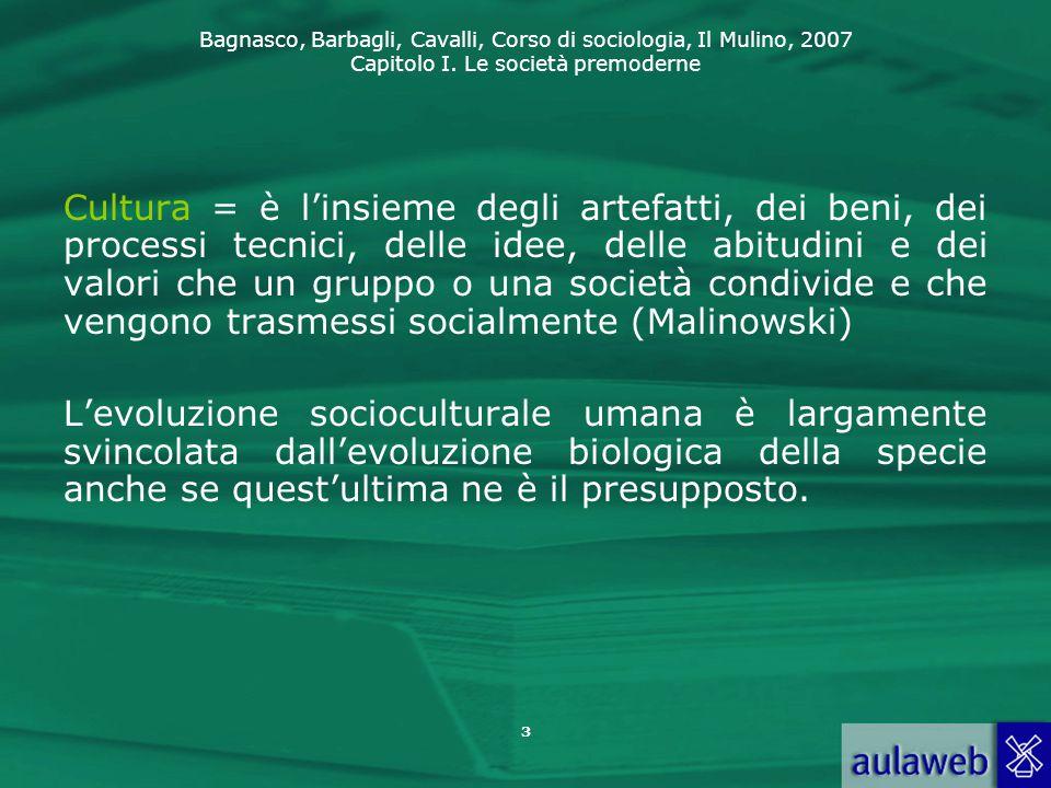 Bagnasco, Barbagli, Cavalli, Corso di sociologia, Il Mulino, 2007 Capitolo I. Le società premoderne Cultura = è l'insieme degli artefatti, dei beni, d