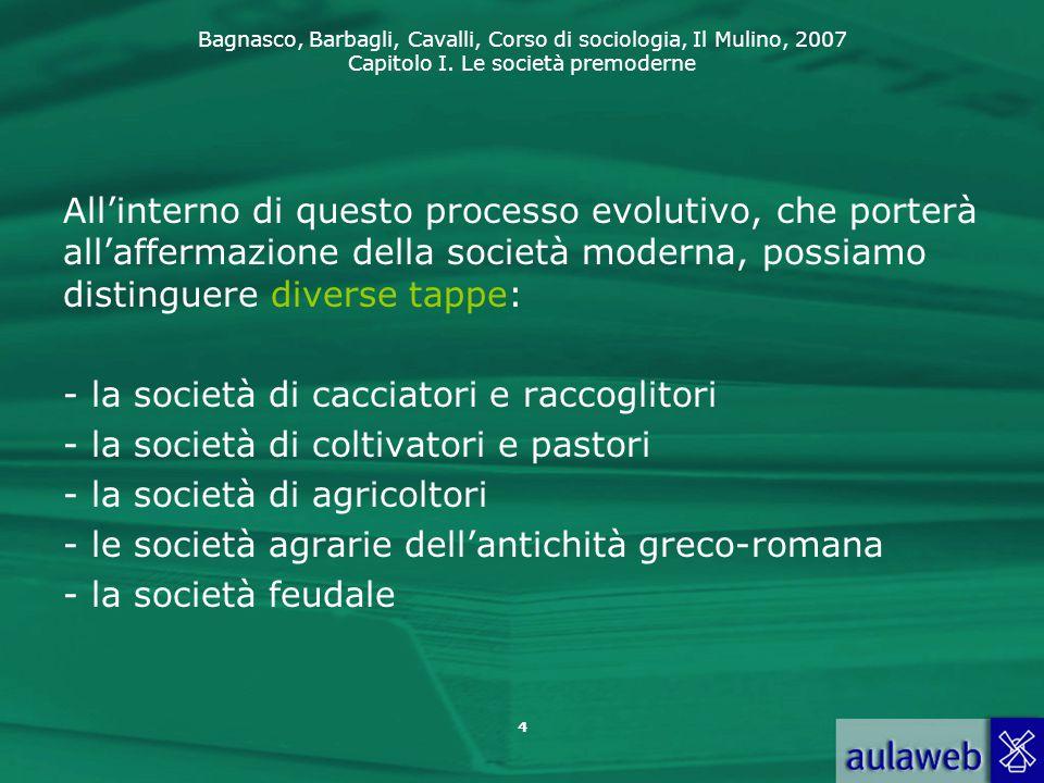 Bagnasco, Barbagli, Cavalli, Corso di sociologia, Il Mulino, 2007 Capitolo I. Le società premoderne 4 All'interno di questo processo evolutivo, che po