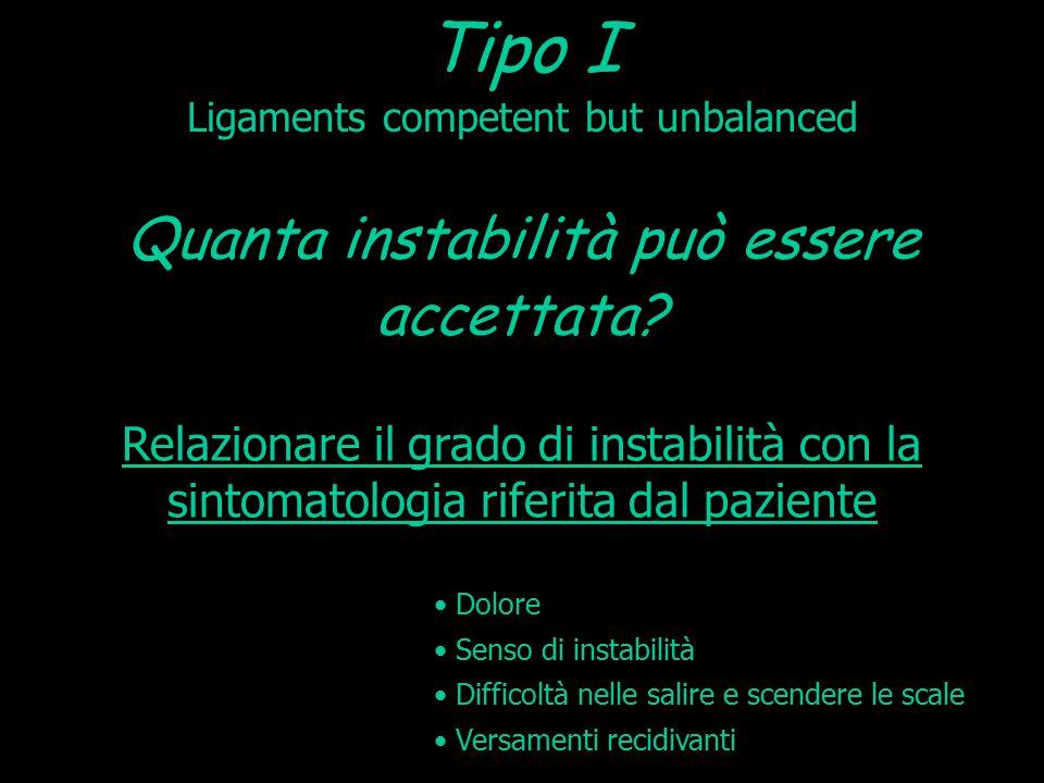 Tipo I Ligaments competent but unbalanced Relazionare il grado di instabilità con la sintomatologia riferita dal paziente Quanta instabilità può esser