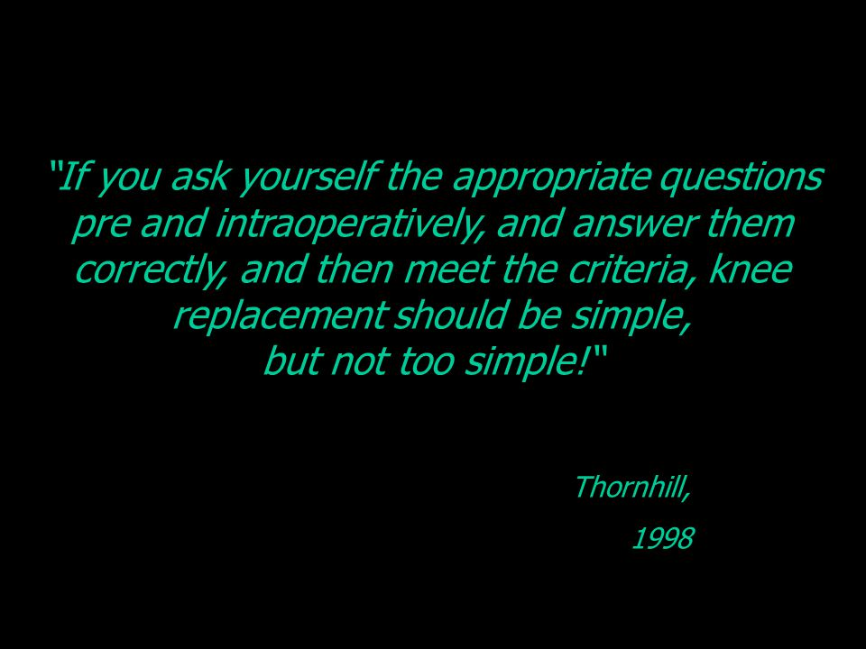 If you ask yourself the appropriate questions pre and intraoperatively, and answer them correctly, and then meet the criteria, knee replacement should be simple, but not too simple! Thornhill, 1998
