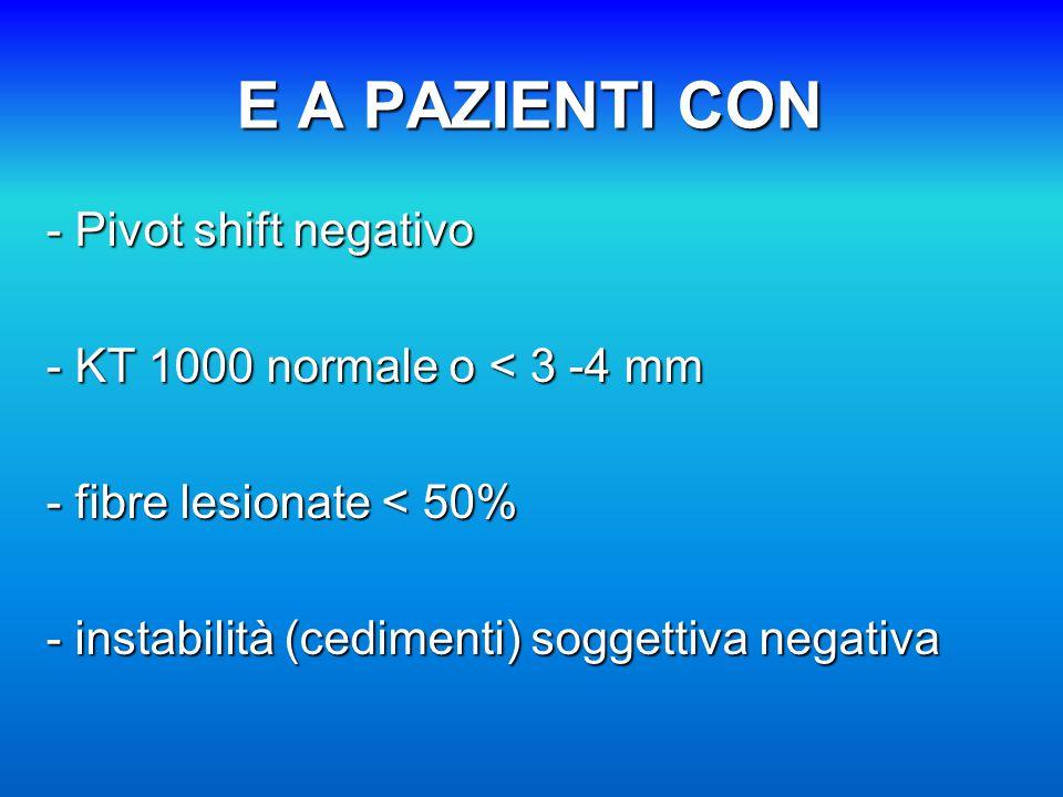 E A PAZIENTI CON - Pivot shift negativo - KT 1000 normale o < 3 -4 mm - fibre lesionate < 50% - instabilità (cedimenti) soggettiva negativa