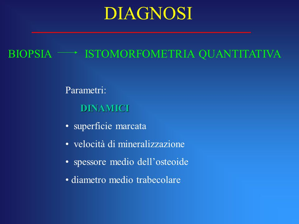 BIOPSIA ISTOMORFOMETRIA QUANTITATIVA DIAGNOSI Parametri: DINAMICI superficie marcata velocità di mineralizzazione spessore medio dell'osteoide diametr