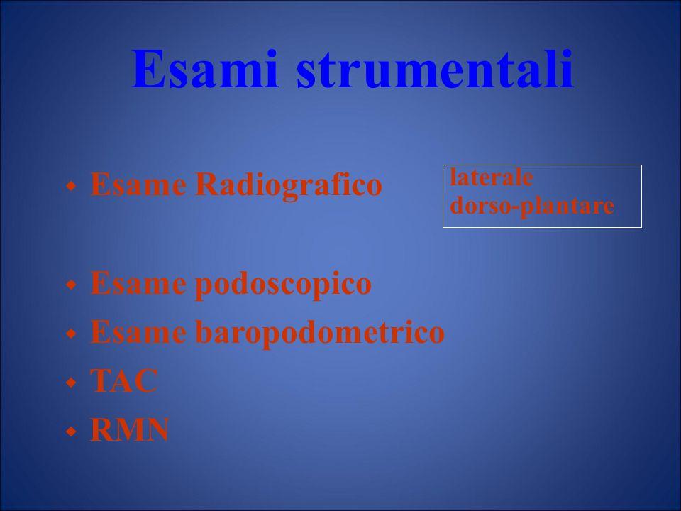 Esami strumentali  Esame Radiografico  Esame podoscopico  Esame baropodometrico  TAC  RMN laterale dorso-plantare