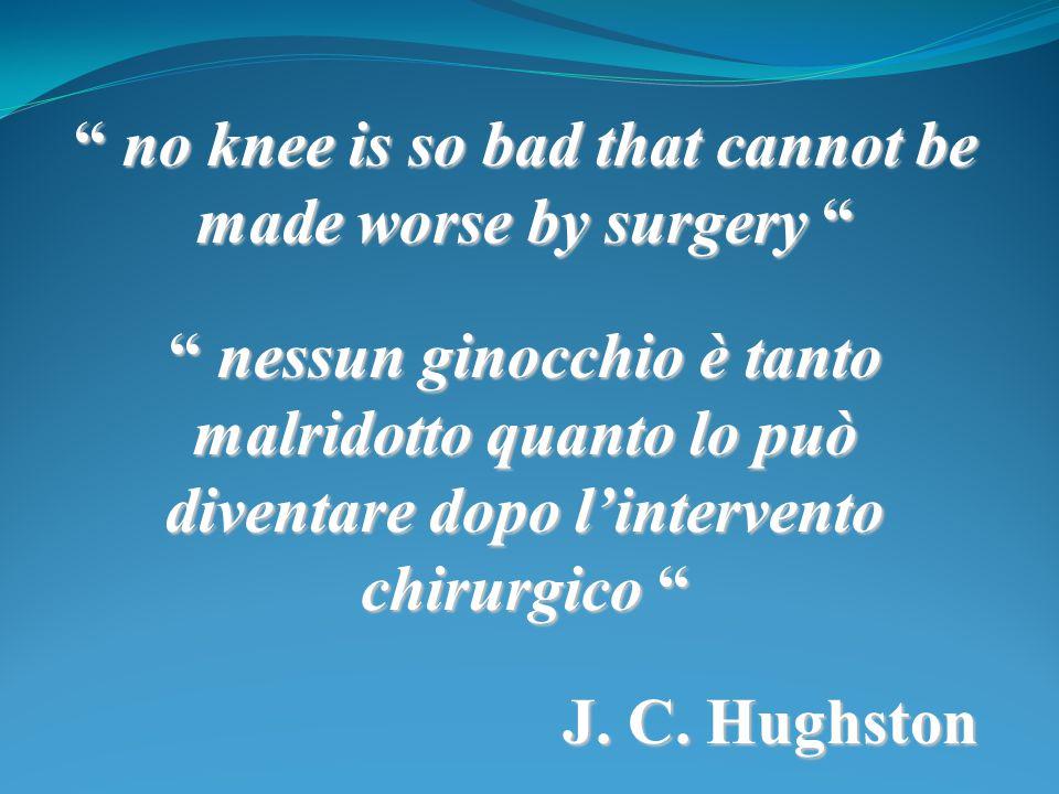 """"""" no knee is so bad that cannot be made worse by surgery """" """" nessun ginocchio è tanto malridotto quanto lo può diventare dopo l'intervento chirurgico"""