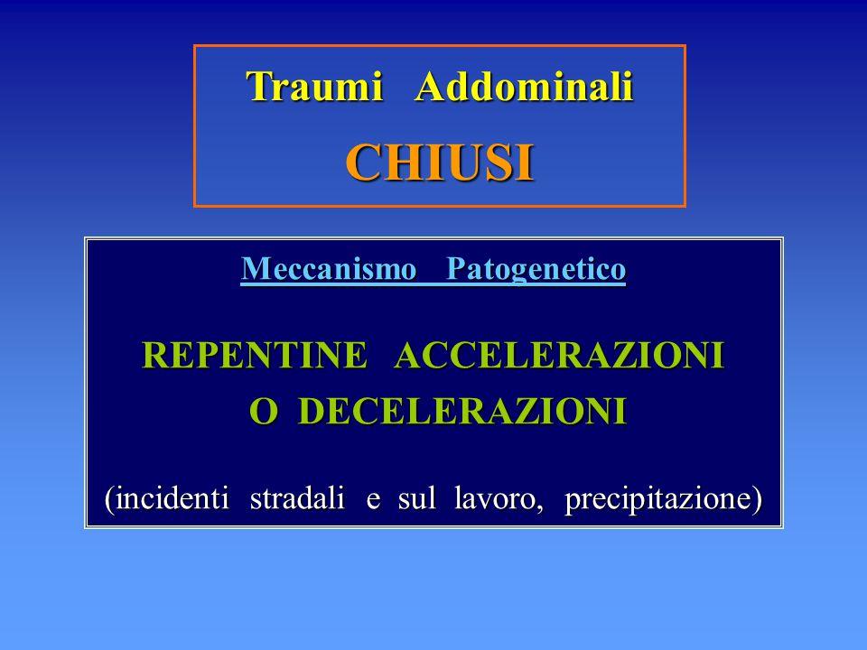 Traumi Addominali CHIUSI Meccanismo Patogenetico REPENTINE ACCELERAZIONI O DECELERAZIONI O DECELERAZIONI (incidenti stradali e sul lavoro, precipitazi