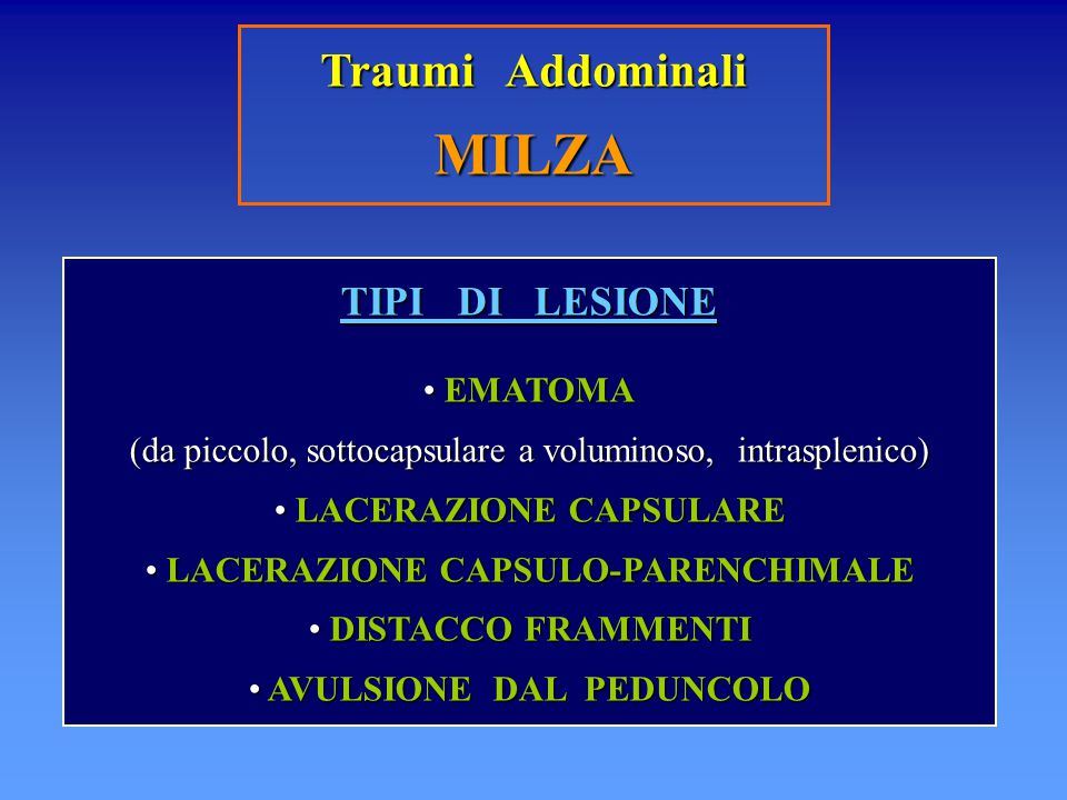 Traumi Addominali MILZA TIPI DI LESIONE EMATOMA EMATOMA (da piccolo, sottocapsulare a voluminoso, intrasplenico) LACERAZIONE CAPSULARE LACERAZIONE CAP
