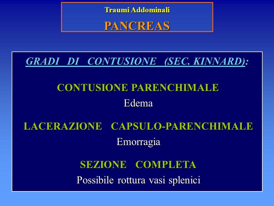 Traumi Addominali PANCREAS GRADI DI CONTUSIONE (SEC. KINNARD): CONTUSIONE PARENCHIMALE CONTUSIONE PARENCHIMALE Edema Edema LACERAZIONE CAPSULO-PARENCH