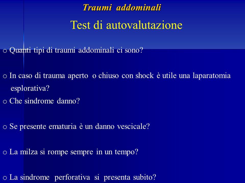 Test di autovalutazione o Quanti tipi di traumi addominali ci sono? o In caso di trauma aperto o chiuso con shock è utile una laparatomia esplorativa?