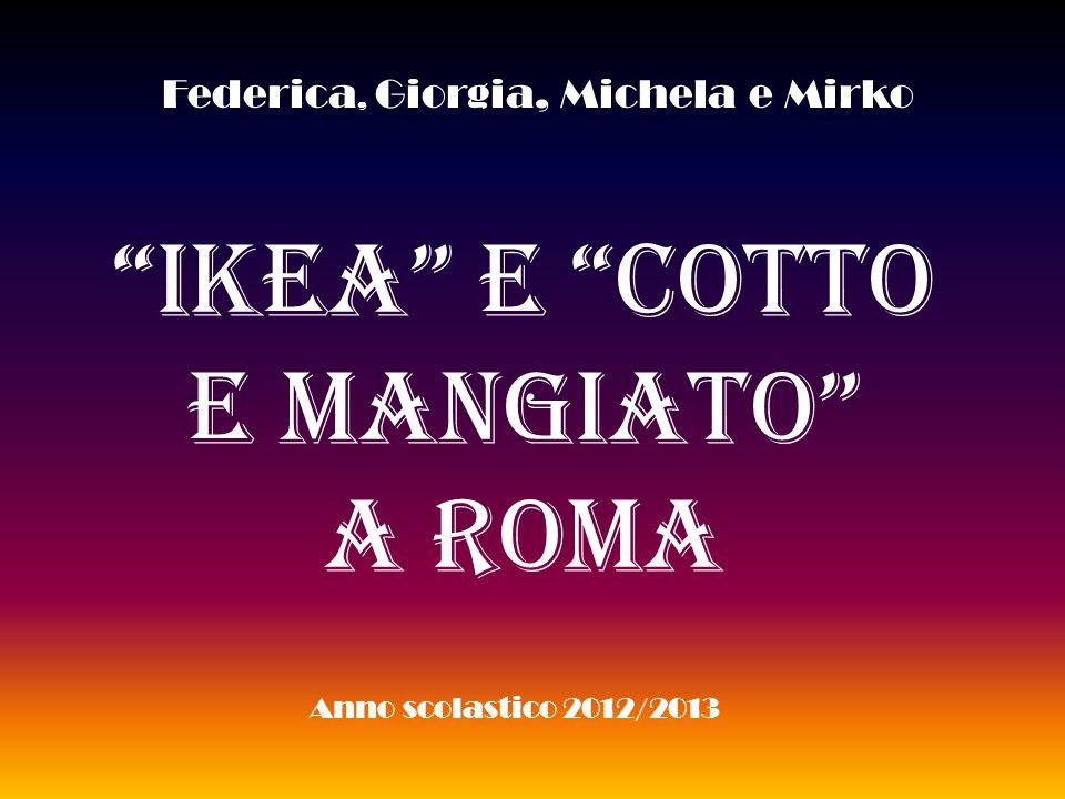 Ikea e Cotto E Mangiato A ROMA Federica, Giorgia, Michela e Mirko Anno scolastico 2012/2013