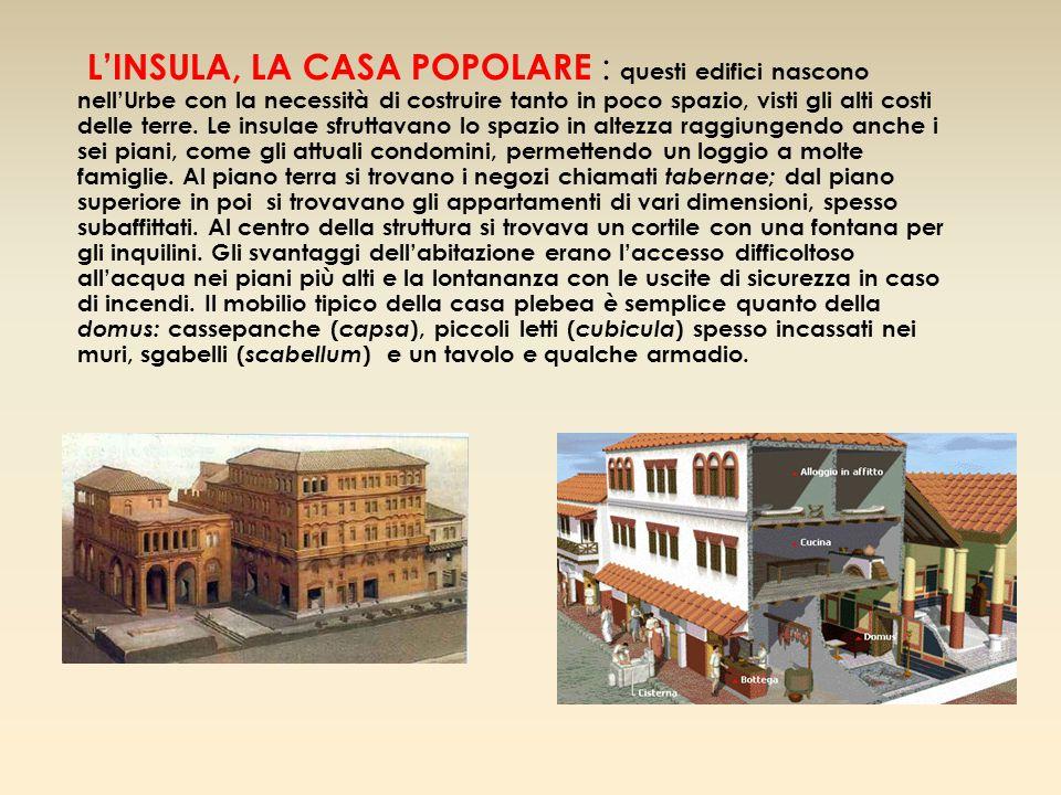 L'INSULA, LA CASA POPOLARE : questi edifici nascono nell'Urbe con la necessità di costruire tanto in poco spazio, visti gli alti costi delle terre. Le