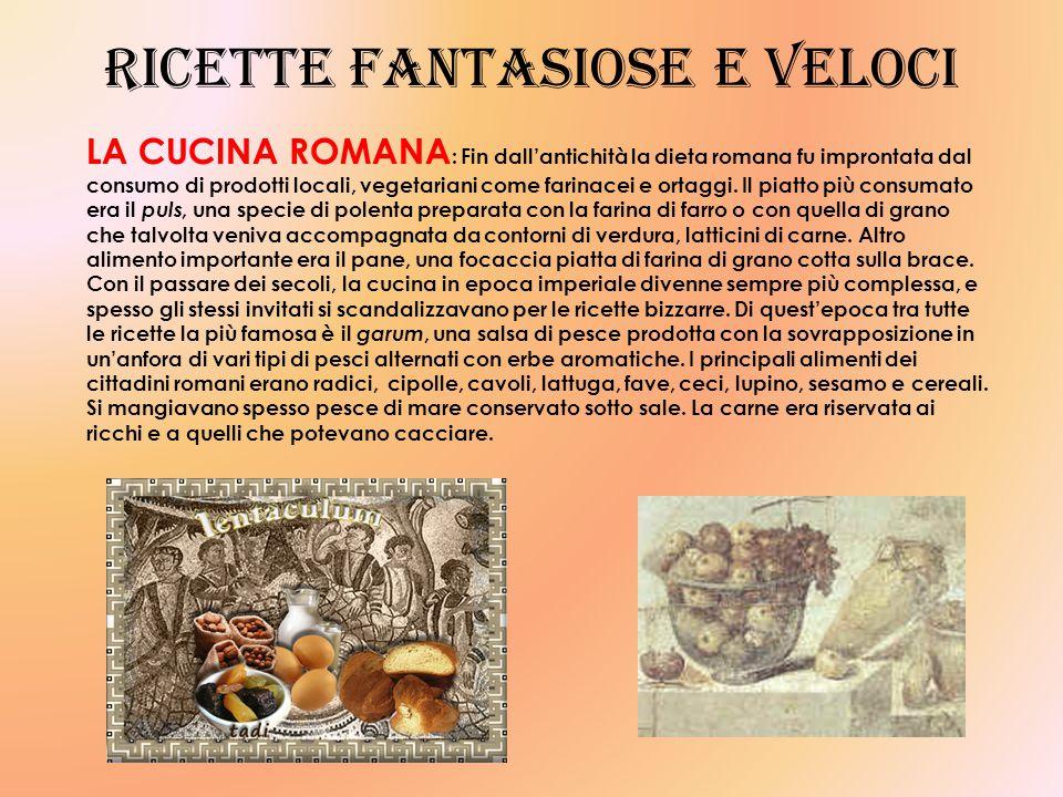 Ricette fantasiose e veloci LA CUCINA ROMANA : Fin dall'antichità la dieta romana fu improntata dal consumo di prodotti locali, vegetariani come farinacei e ortaggi.