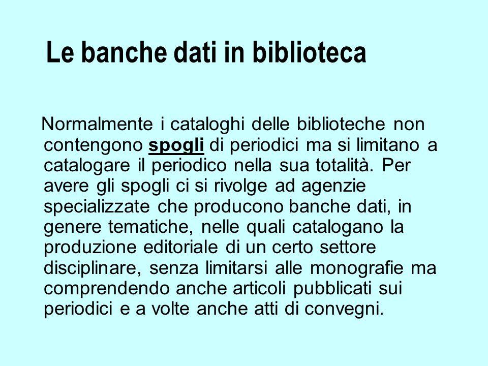 Le banche dati in biblioteca Normalmente i cataloghi delle biblioteche non contengono spogli di periodici ma si limitano a catalogare il periodico nella sua totalità.