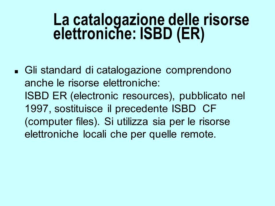 La catalogazione delle risorse elettroniche: ISBD (ER) n Gli standard di catalogazione comprendono anche le risorse elettroniche: ISBD ER (electronic resources), pubblicato nel 1997, sostituisce il precedente ISBD CF (computer files).