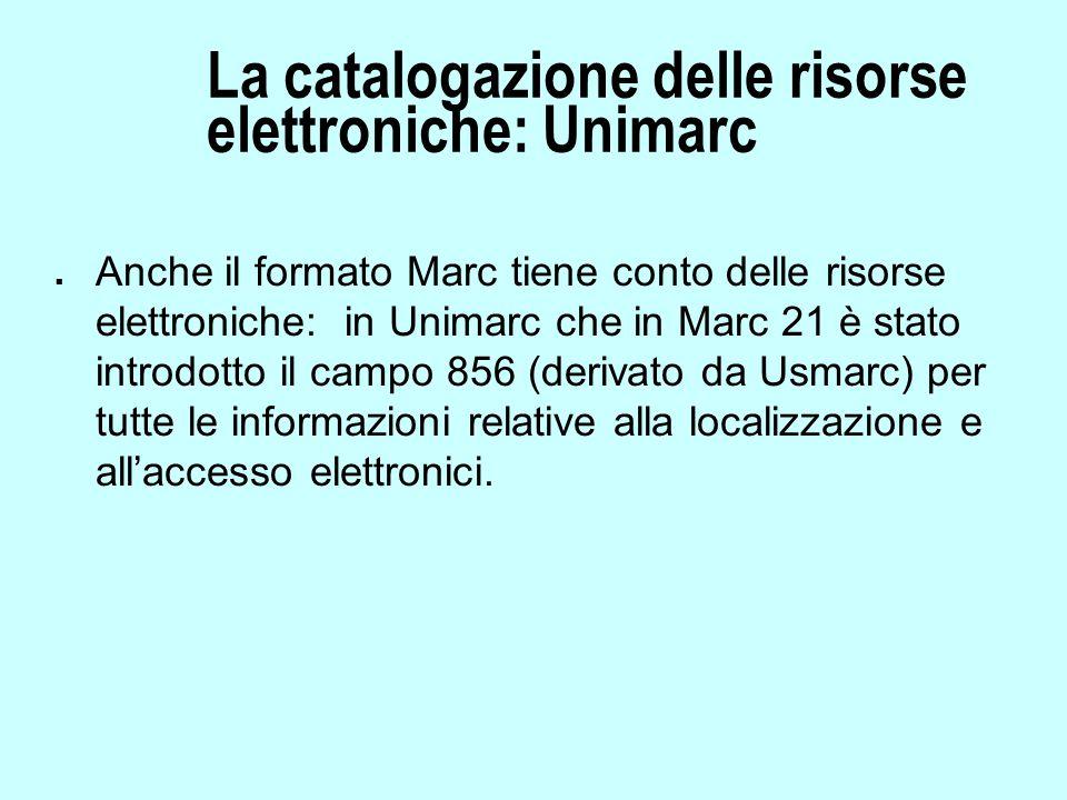 La catalogazione delle risorse elettroniche: Unimarc n Anche il formato Marc tiene conto delle risorse elettroniche: in Unimarc che in Marc 21 è stato introdotto il campo 856 (derivato da Usmarc) per tutte le informazioni relative alla localizzazione e all'accesso elettronici.