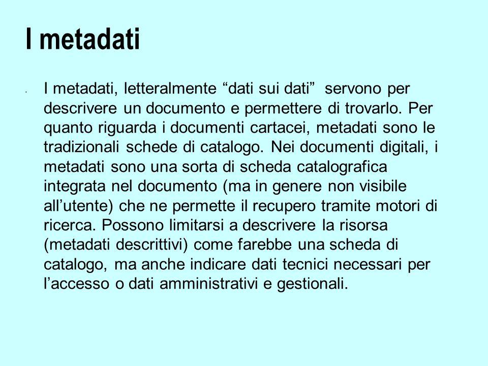 I metadati I metadati, letteralmente dati sui dati servono per descrivere un documento e permettere di trovarlo.
