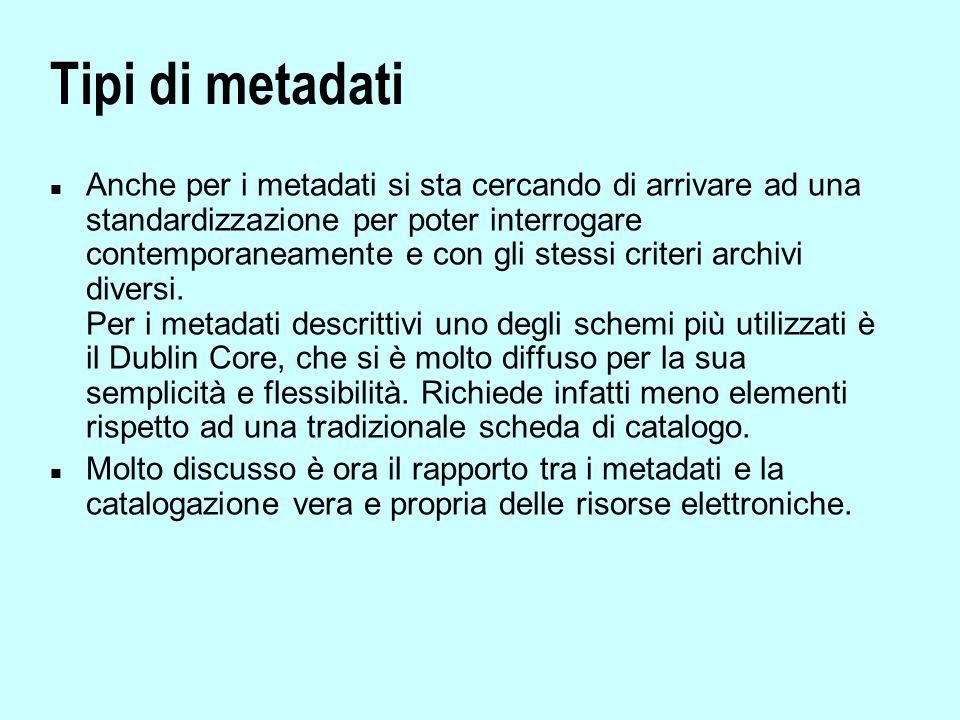 Tipi di metadati n Anche per i metadati si sta cercando di arrivare ad una standardizzazione per poter interrogare contemporaneamente e con gli stessi criteri archivi diversi.