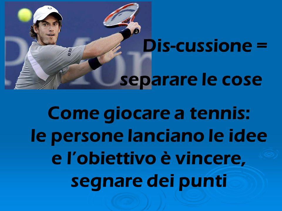 Dis-cussione = separare le cose Come giocare a tennis: le persone lanciano le idee e l'obiettivo è vincere, segnare dei punti