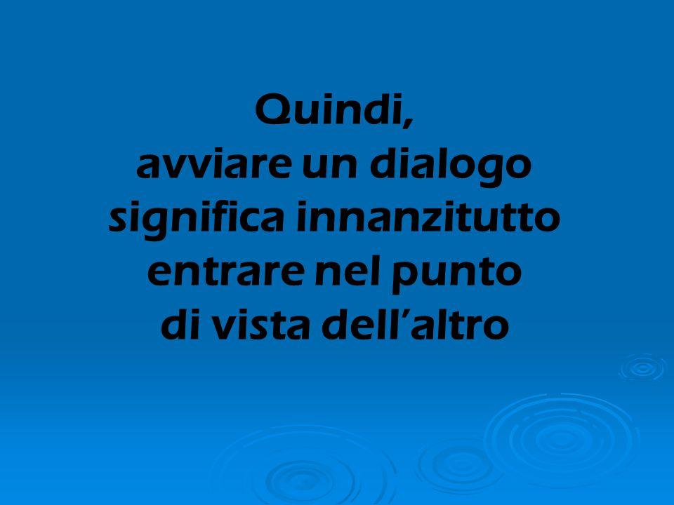 Quindi, avviare un dialogo significa innanzitutto entrare nel punto di vista dell'altro