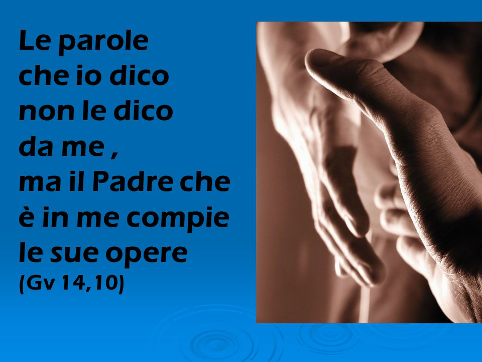 Le parole che io dico non le dico da me, ma il Padre che è in me compie le sue opere (Gv 14,10)