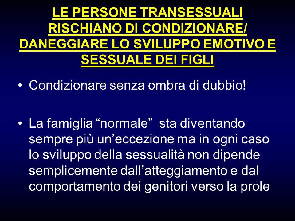 LE PERSONE TRANSESSUALI RISCHIANO DI CONDIZIONARE/ DANEGGIARE LO SVILUPPO EMOTIVO E SESSUALE DEI FIGLI Condizionare senza ombra di dubbio! La famiglia