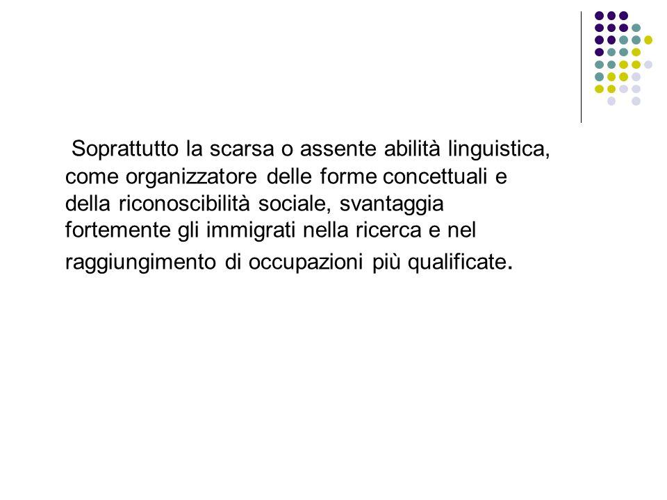 Soprattutto la scarsa o assente abilità linguistica, come organizzatore delle forme concettuali e della riconoscibilità sociale, svantaggia fortemente gli immigrati nella ricerca e nel raggiungimento di occupazioni più qualificate.