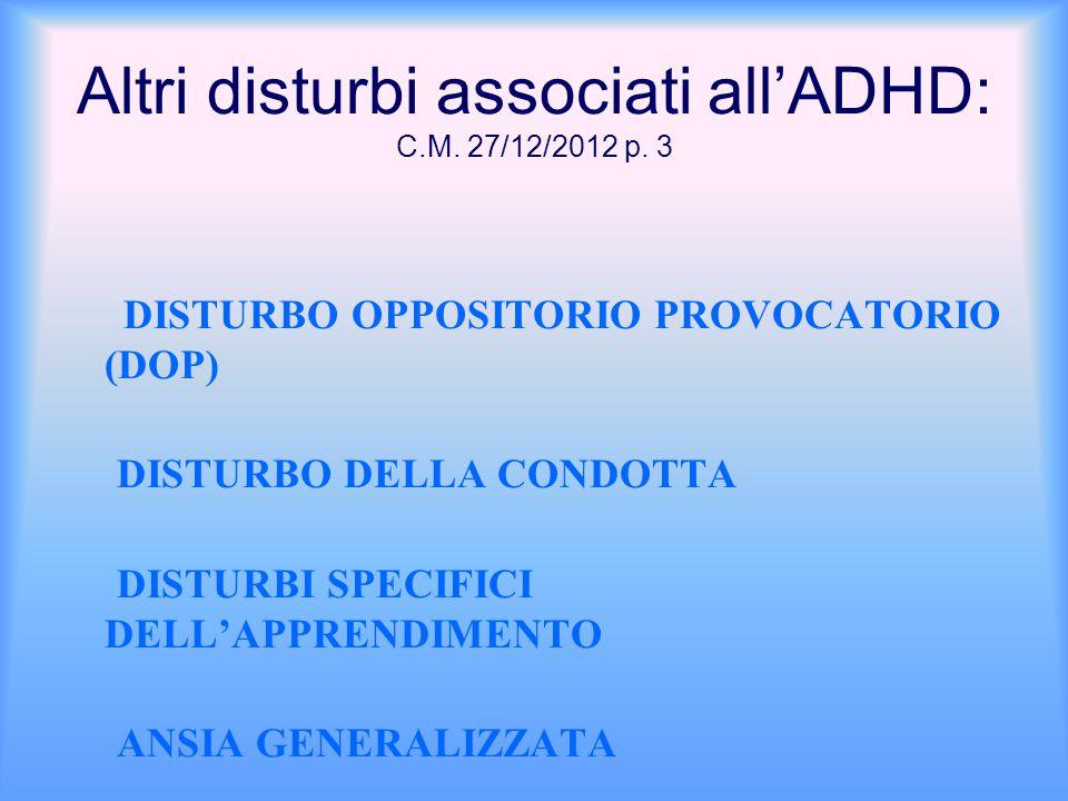 Altri disturbi associati all'ADHD: C.M. 27/12/2012 p. 3 DISTURBO OPPOSITORIO PROVOCATORIO (DOP) DISTURBO DELLA CONDOTTA DISTURBI SPECIFICI DELL'APPREN