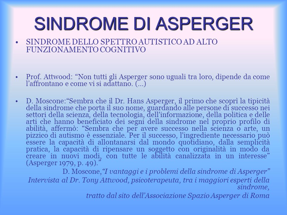 """SINDROME DI ASPERGER SINDROME DELLO SPETTRO AUTISTICO AD ALTO FUNZIONAMENTO COGNITIVO Prof. Attwood: """"Non tutti gli Asperger sono uguali tra loro, dip"""