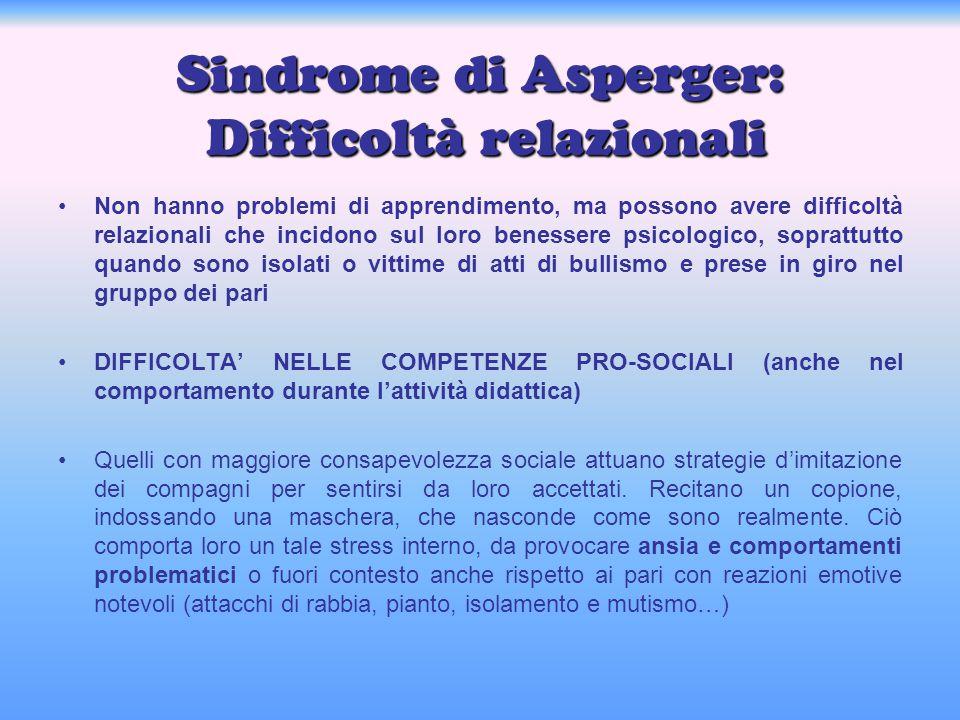 Sindrome di Asperger: Difficoltà relazionali Non hanno problemi di apprendimento, ma possono avere difficoltà relazionali che incidono sul loro beness