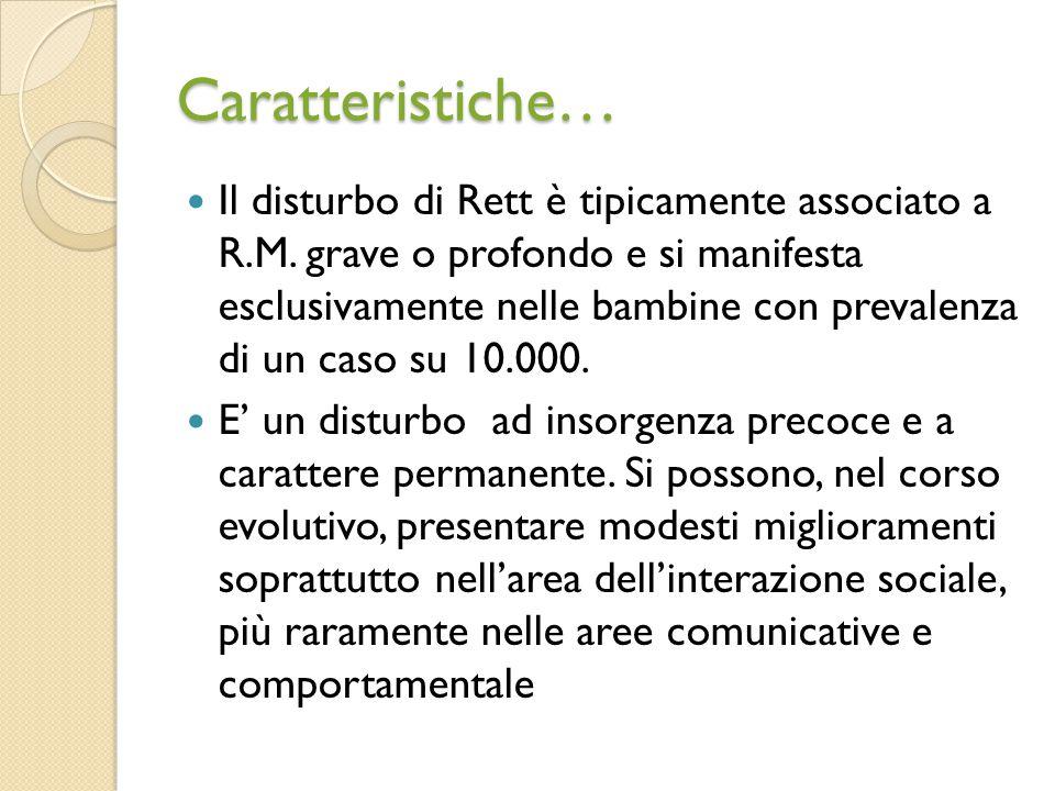 Caratteristiche… Il disturbo di Rett è tipicamente associato a R.M. grave o profondo e si manifesta esclusivamente nelle bambine con prevalenza di un
