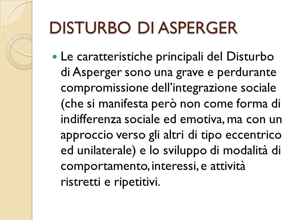 DISTURBO DI ASPERGER Le caratteristiche principali del Disturbo di Asperger sono una grave e perdurante compromissione dell'integrazione sociale (che