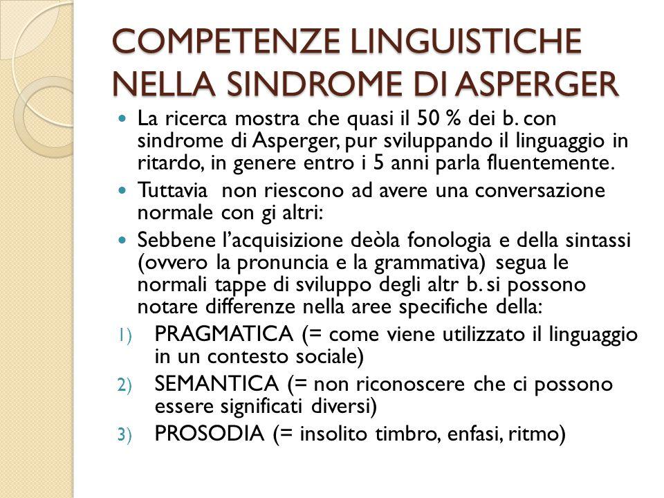 COMPETENZE LINGUISTICHE NELLA SINDROME DI ASPERGER La ricerca mostra che quasi il 50 % dei b. con sindrome di Asperger, pur sviluppando il linguaggio