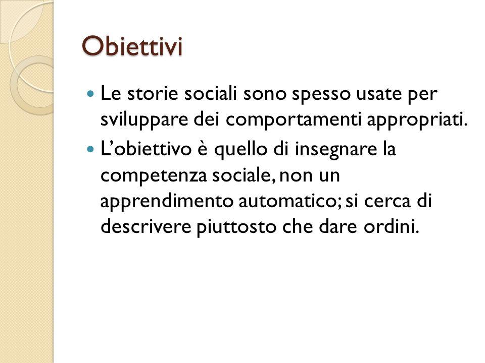 Obiettivi Le storie sociali sono spesso usate per sviluppare dei comportamenti appropriati. L'obiettivo è quello di insegnare la competenza sociale, n
