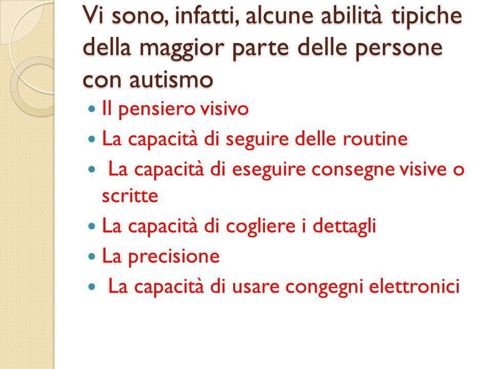 Vi sono, infatti, alcune abilità tipiche della maggior parte delle persone con autismo Il pensiero visivo La capacità di seguire delle routine La capa