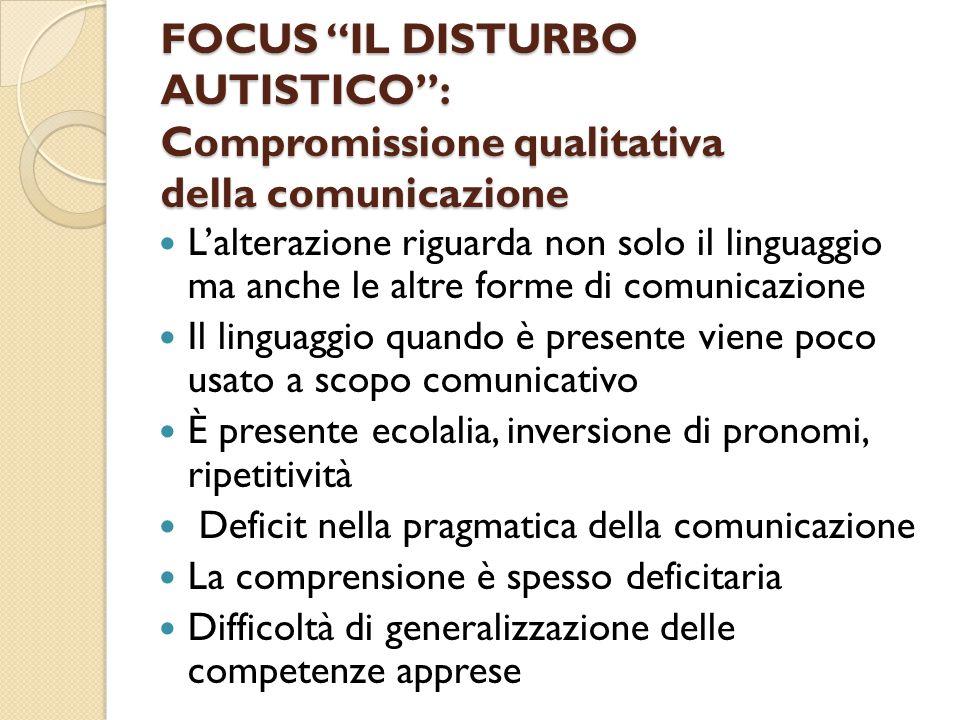 """FOCUS """"IL DISTURBO AUTISTICO"""": Compromissione qualitativa della comunicazione L'alterazione riguarda non solo il linguaggio ma anche le altre forme di"""