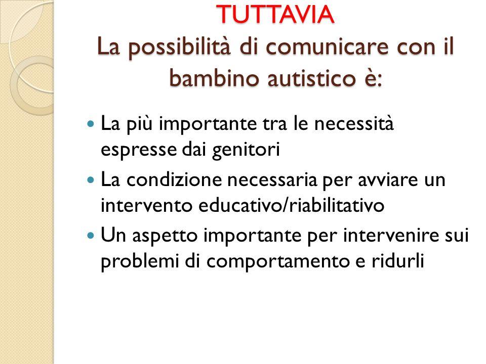 TUTTAVIA La possibilità di comunicare con il bambino autistico è: La più importante tra le necessità espresse dai genitori La condizione necessaria pe