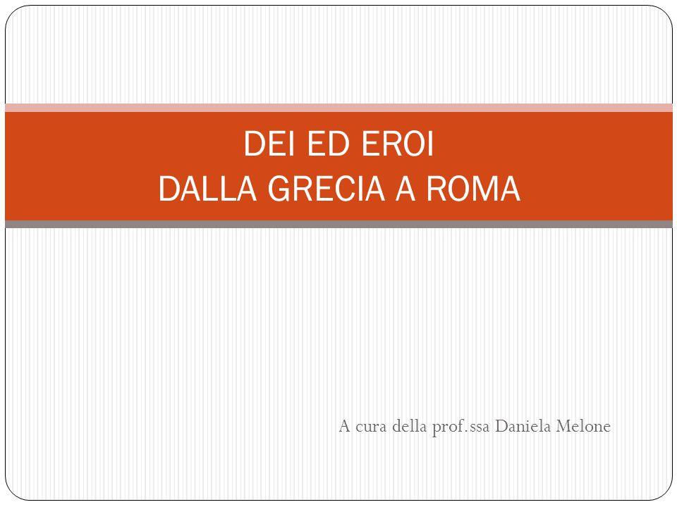 A cura della prof.ssa Daniela Melone DEI ED EROI DALLA GRECIA A ROMA