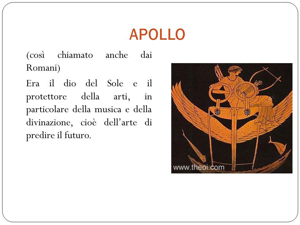 APOLLO (così chiamato anche dai Romani) Era il dio del Sole e il protettore della arti, in particolare della musica e della divinazione, cioè dell'arte di predire il futuro.