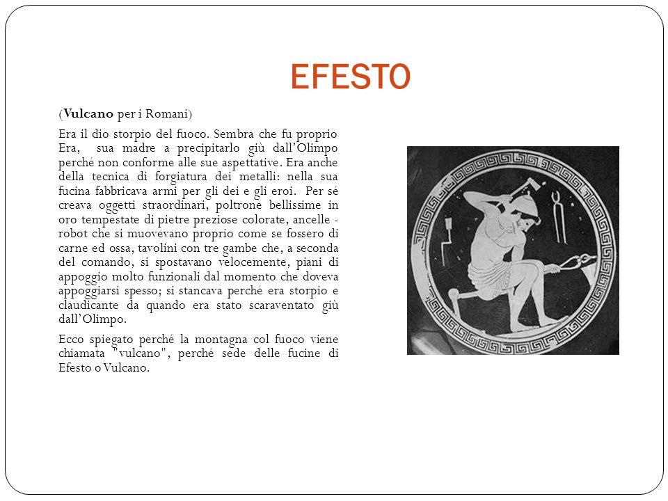 EFESTO (Vulcano per i Romani) Era il dio storpio del fuoco.
