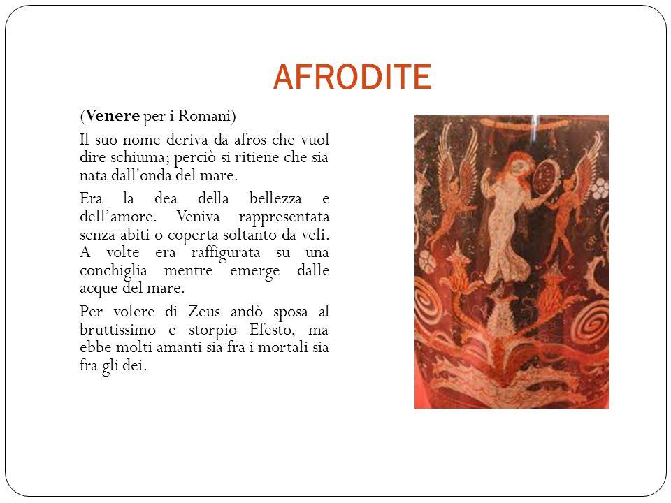 AFRODITE (Venere per i Romani) Il suo nome deriva da afros che vuol dire schiuma; perciò si ritiene che sia nata dall onda del mare.
